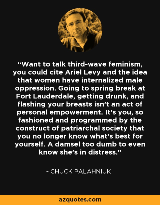 Want to talk third wave feminism, you could cite Ariel Levy and the idea that women have internalized male oppression. Going to spring break at Fort Lauderdale, getting drunk, and flashing your breasts isn't an act of personal empowerment. It's you, so fashioned and programmed by the construct of patriarchal society that you no longer know what's best for yourself. A damsel too dumb to even know she's in distress. - Chuck Palahniuk