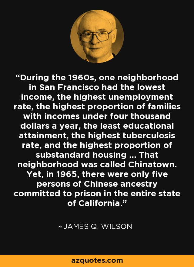 During the 1960s, one neighborhood in San Francisco had the lowest income, the highest unemployment rate, the highest proportion of families with incomes under four thousand dollars a year, the least educational attainment, the highest tuberculosis rate, and the highest proportion of substandard housing ... That neighborhood was called Chinatown. Yet, in 1965, there were only five persons of Chinese ancestry committed to prison in the entire state of California. - James Q. Wilson