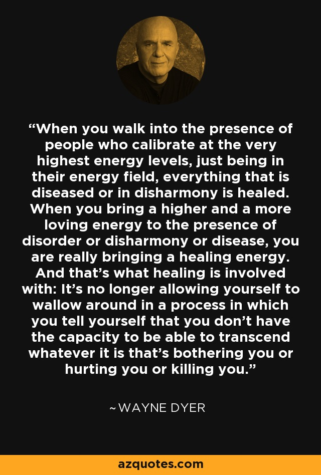 When you walk into the presence of people who calibrate at the very highest energy levels, just being in their energy field, everything that is diseased or in disharmony is healed. When you bring a higher and a more loving energy to the presence of disorder or disharmony or disease, you are really bringing a healing energy. And that's what healing is involved with: It's no longer allowing yourself to wallow around in a process in which you tell yourself that you don't have the capacity to be able to transcend whatever it is that's bothering you or hurting you or killing you. - Wayne Dyer