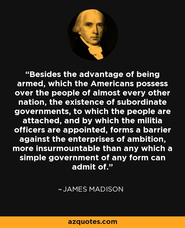 Besides the advantage of being armed, which the Americans possess over the people of almost every other nation, the existence of subordinate governments, to which the people are attached, and by which the militia officers are appointed, forms a barrier against the enterprises of ambition, more insurmountable than any which a simple government of any form can admit of. - James Madison