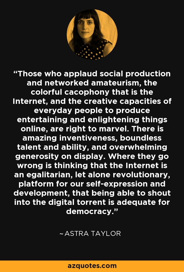 Those who applaud social production and networked amateurism, the colorful cacophony that is the Internet, and the creative capacities of everyday people to produce entertaining and enlightening things online, are right to marvel. There is amazing inventiveness, boundless talent and ability, and overwhelming generosity on display. Where they go wrong is thinking that the Internet is an egalitarian, let alone revolutionary, platform for our self-expression and development, that being able to shout into the digital torrent is adequate for democracy. - Astra Taylor