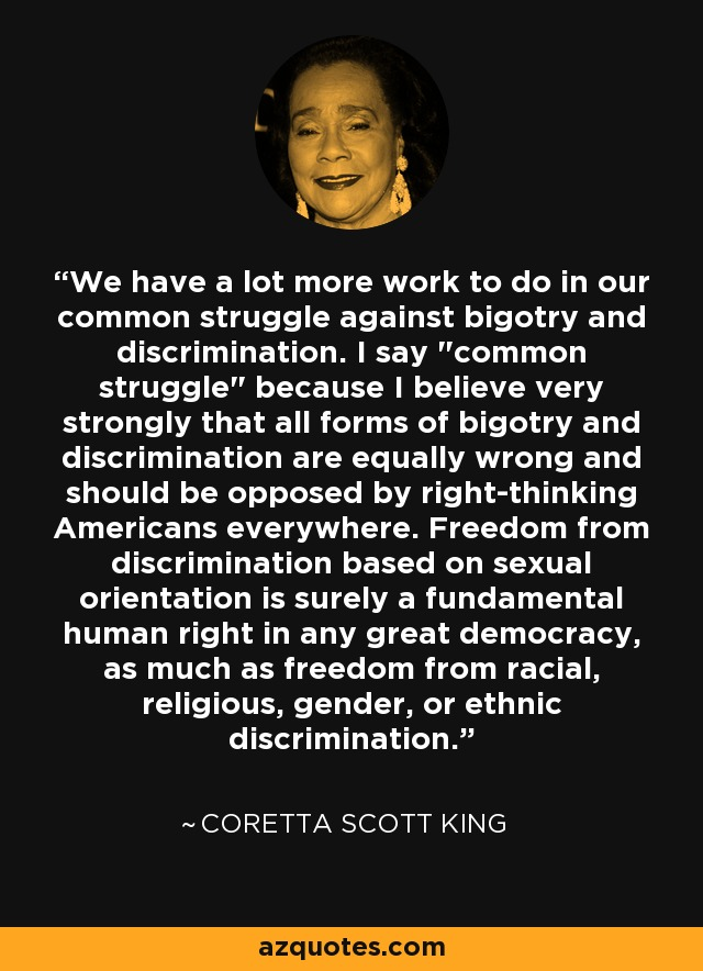 We have a lot more work to do in our common struggle against bigotry and discrimination. I say
