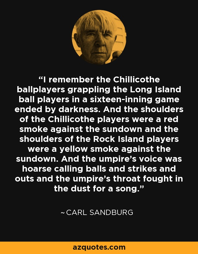 I remember the Chillicothe ballplayers grappling the Long Island ball players in a sixteen-inning game ended by darkness. And the shoulders of the Chillicothe players were a red smoke against the sundown and the shoulders of the Rock Island players were a yellow smoke against the sundown. And the umpire's voice was hoarse calling balls and strikes and outs and the umpire's throat fought in the dust for a song. - Carl Sandburg