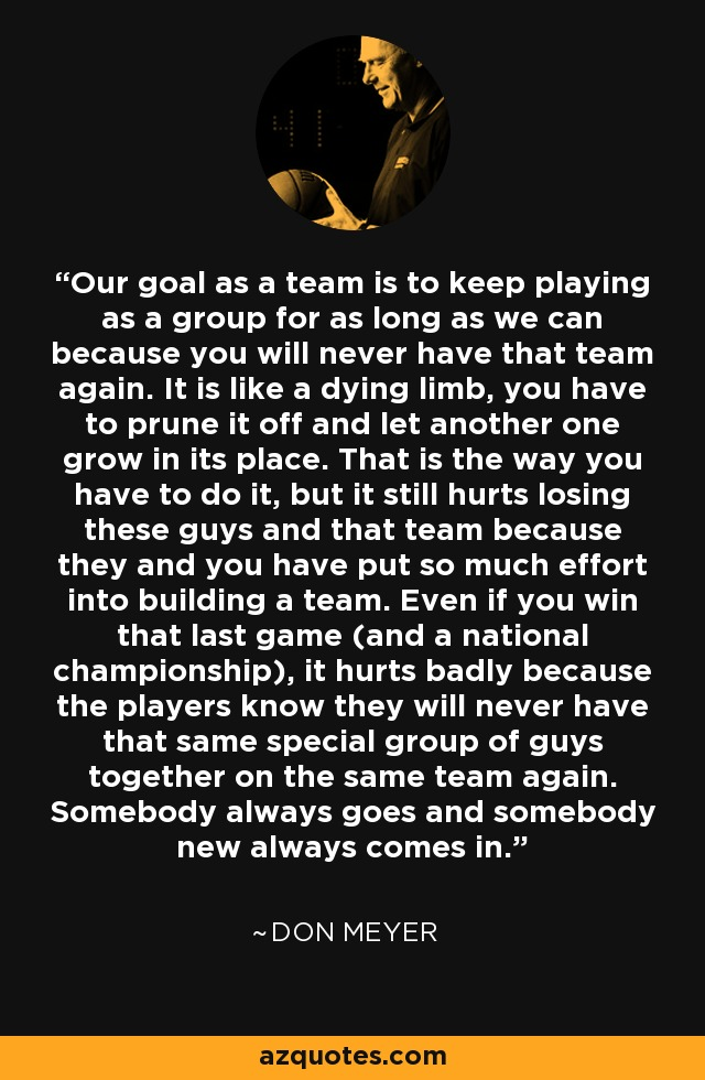 Our goal as a team is to keep playing as a group for as long as we can because you will never have that team again. It is like a dying limb, you have to prune it off and let another one grow in its place. That is the way you have to do it, but it still hurts losing these guys and that team because they and you have put so much effort into building a team. Even if you win that last game (and a national championship), it hurts badly because the players know they will never have that same special group of guys together on the same team again. Somebody always goes and somebody new always comes in. - Don Meyer