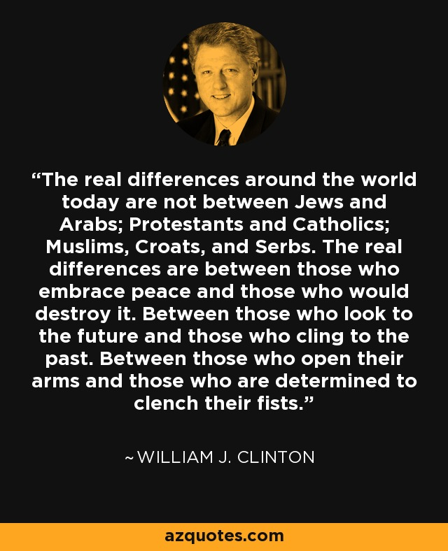 The real differences around the world today are not between Jews and Arabs; Protestants and Catholics; Muslims, Croats, and Serbs. The real differences are between those who embrace peace and those who would destroy it. Between those who look to the future and those who cling to the past. Between those who open their arms and those who are determined to clench their fists. - William J. Clinton