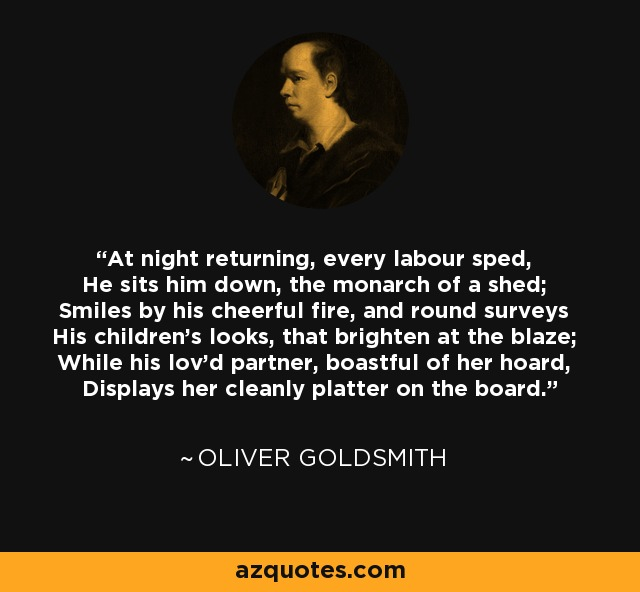 At night returning, every labour sped, He sits him down, the monarch of a shed; Smiles by his cheerful fire, and round surveys His children's looks, that brighten at the blaze; While his lov'd partner, boastful of her hoard, Displays her cleanly platter on the board. - Oliver Goldsmith