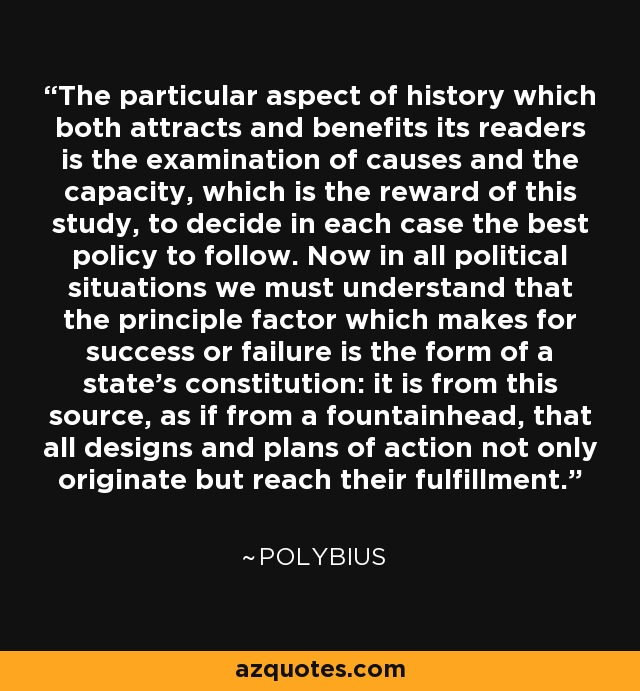 The particular aspect of history which both attracts and benefits its readers is the examination of causes and the capacity, which is the reward of this study, to decide in each case the best policy to follow. Now in all political situations we must understand that the principle factor which makes for success or failure is the form of a state's constitution: it is from this source, as if from a fountainhead, that all designs and plans of action not only originate but reach their fulfillment. - Polybius