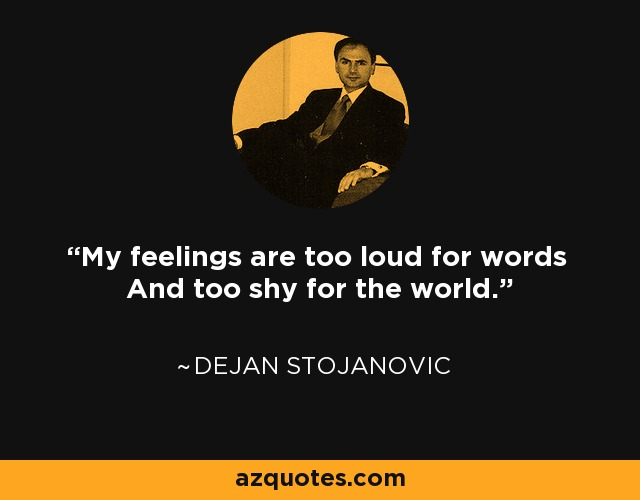 My feelings are too loud for words And too shy for the world. - Dejan Stojanovic