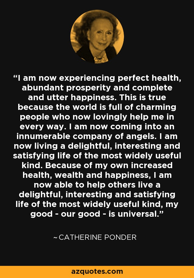 I am now experiencing perfect health, abundant prosperity and complete and utter happiness. This is true because the world is full of charming people who now lovingly help me in every way. I am now coming into an innumerable company of angels. I am now living a delightful, interesting and satisfying life of the most widely useful kind. Because of my own increased health, wealth and happiness, I am now able to help others live a delightful, interesting and satisfying life of the most widely useful kind, my good - our good - is universal. - Catherine Ponder