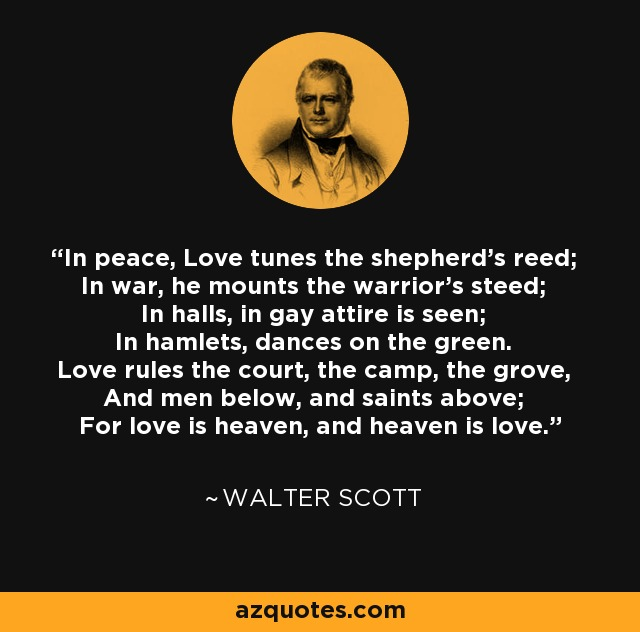 In peace, Love tunes the shepherd's reed; In war, he mounts the warrior's steed; In halls, in gay attire is seen; In hamlets, dances on the green. Love rules the court, the camp, the grove, And men below, and saints above; For love is heaven, and heaven is love. - Walter Scott