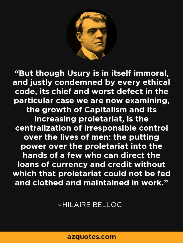 But though Usury is in itself immoral, and justly condemned by every ethical code, its chief and worst defect in the particular case we are now examining, the growth of Capitalism and its increasing proletariat, is the centralization of irresponsible control over the lives of men: the putting power over the proletariat into the hands of a few who can direct the loans of currency and credit without which that proletariat could not be fed and clothed and maintained in work. - Hilaire Belloc