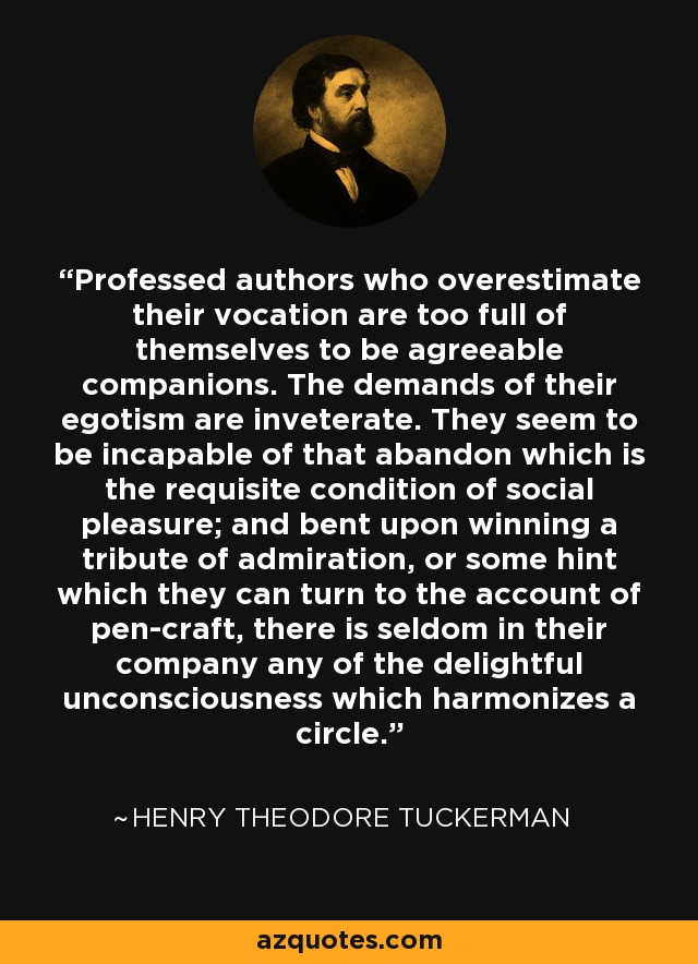 Professed authors who overestimate their vocation are too full of themselves to be agreeable companions. The demands of their egotism are inveterate. They seem to be incapable of that abandon which is the requisite condition of social pleasure; and bent upon winning a tribute of admiration, or some hint which they can turn to the account of pen-craft, there is seldom in their company any of the delightful unconsciousness which harmonizes a circle. - Henry Theodore Tuckerman