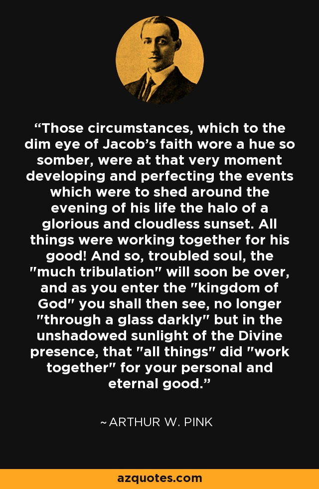 Those circumstances, which to the dim eye of Jacob's faith wore a hue so somber, were at that very moment developing and perfecting the events which were to shed around the evening of his life the halo of a glorious and cloudless sunset. All things were working together for his good! And so, troubled soul, the