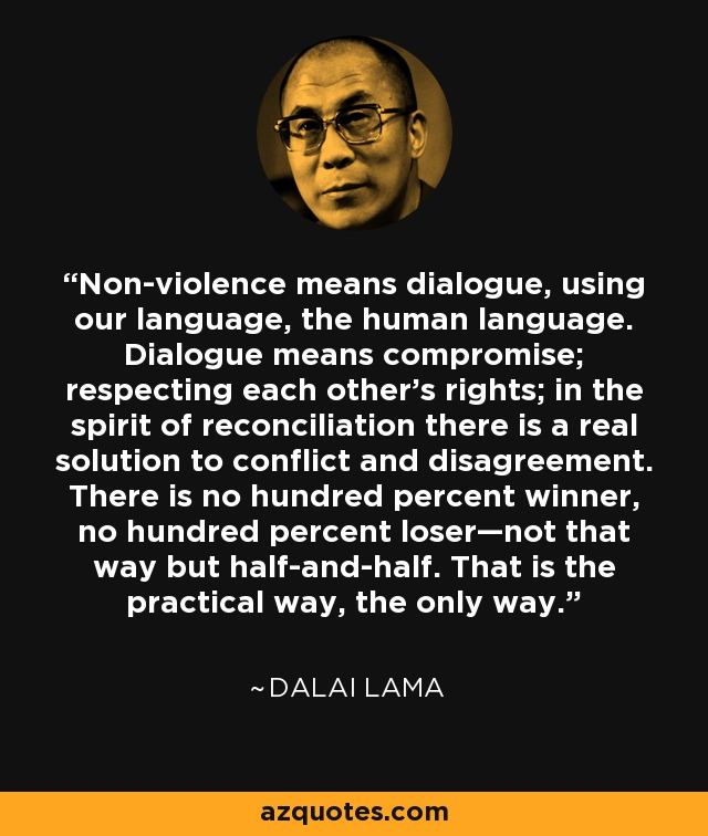 Non-violence means dialogue, using our language, the human language. Dialogue means compromise; respecting each other's rights; in the spirit of reconciliation there is a real solution to conflict and disagreement. There is no hundred percent winner, no hundred percent loser—not that way but half-and-half. That is the practical way, the only way. - Dalai Lama