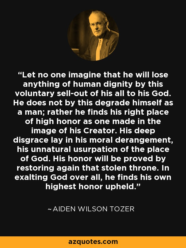Let no one imagine that he will lose anything of human dignity by this voluntary sell-out of his all to his God. He does not by this degrade himself as a man; rather he finds his right place of high honor as one made in the image of his Creator. His deep disgrace lay in his moral derangement, his unnatural usurpation of the place of God. His honor will be proved by restoring again that stolen throne. In exalting God over all, he finds his own highest honor upheld. - Aiden Wilson Tozer