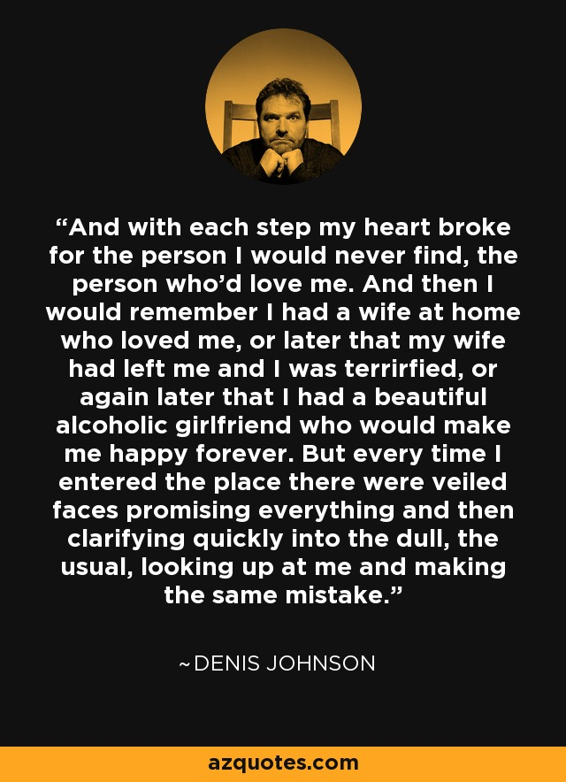 denis johnson quote and each step my heart broke for the and each step my heart broke for the person i would never the