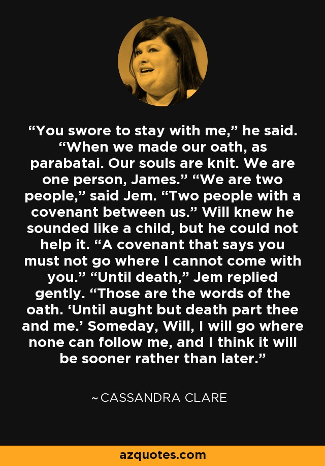 """You swore to stay with me,"""" he said. """"When we made our oath, as parabatai. Our souls are knit. We are one person, James."""" """"We are two people,"""" said Jem. """"Two people with a covenant between us."""" Will knew he sounded like a child, but he could not help it. """"A covenant that says you must not go where I cannot come with you."""" """"Until death,"""" Jem replied gently. """"Those are the words of the oath. 'Until aught but death part thee and me.' Someday, Will, I will go where none can follow me, and I think it will be sooner rather than later. - Cassandra Clare"""