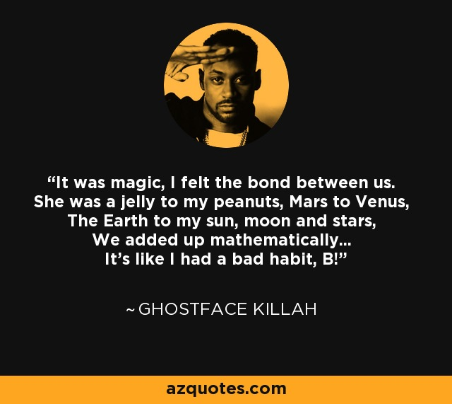 It was magic, I felt the bond between us. She was a jelly to my peanuts, Mars to Venus, The Earth to my sun, moon and stars, We added up mathematically... It's like I had a bad habit, B! - Ghostface Killah