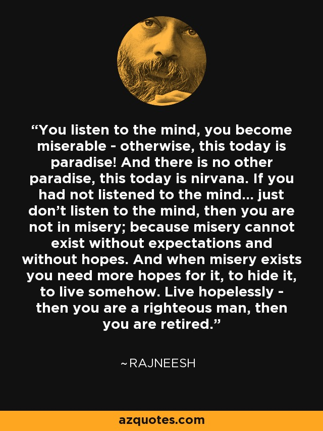 You listen to the mind, you become miserable - otherwise, this today is paradise! And there is no other paradise, this today is nirvana. If you had not listened to the mind... just don't listen to the mind, then you are not in misery; because misery cannot exist without expectations and without hopes. And when misery exists you need more hopes for it, to hide it, to live somehow. Live hopelessly - then you are a righteous man, then you are retired. - Rajneesh