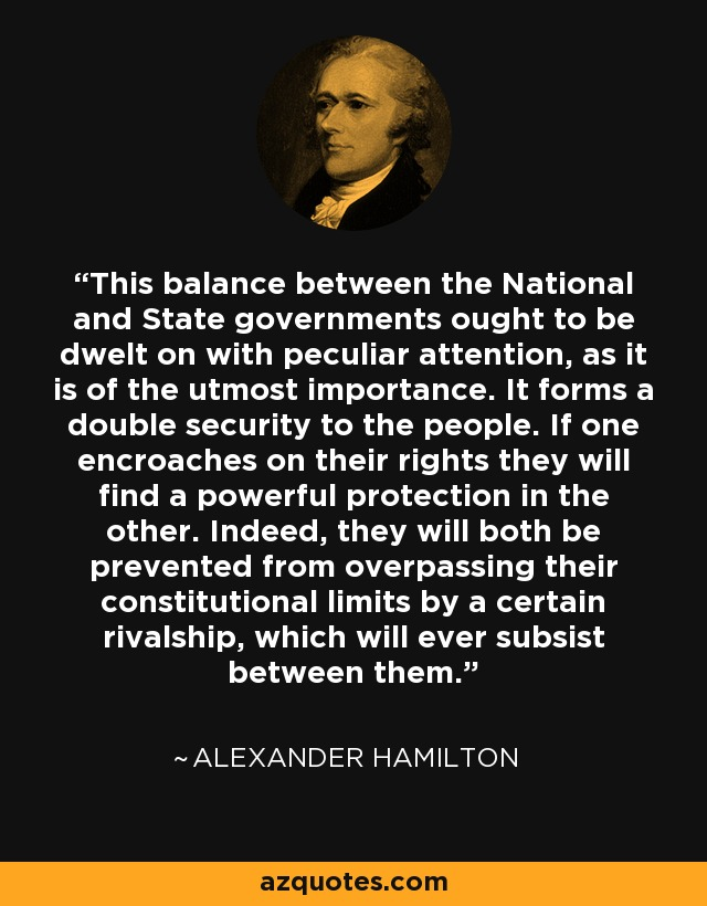 This balance between the National and State governments ought to be dwelt on with peculiar attention, as it is of the utmost importance. It forms a double security to the people. If one encroaches on their rights they will find a powerful protection in the other. Indeed, they will both be prevented from overpassing their constitutional limits by a certain rivalship, which will ever subsist between them. - Alexander Hamilton