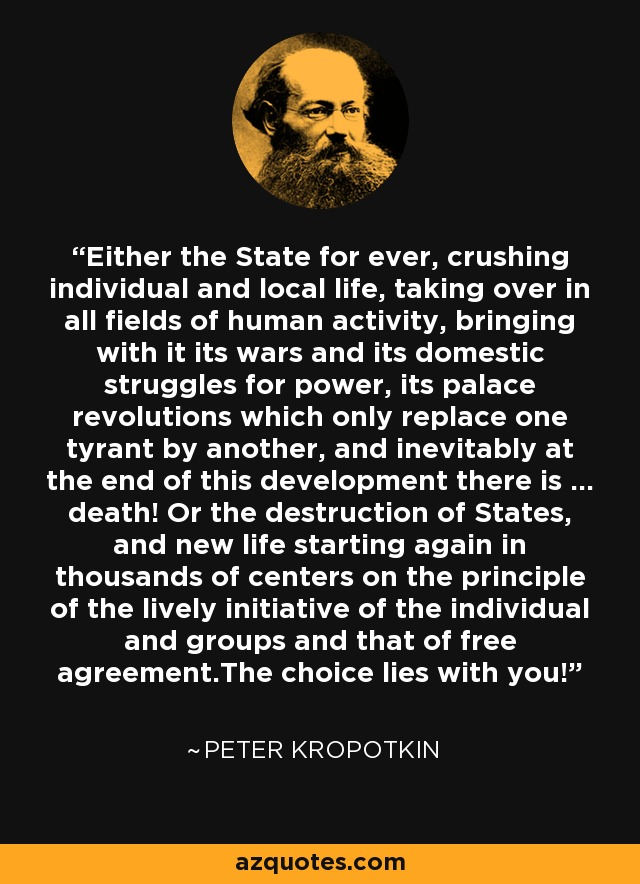 """Either the State for ever, crushing individual and local life, taking over in all fields of human activity, bringing with it its wars and its domestic struggles for power, its palace revolutions which only replace one tyrant by another, and inevitably at the end of this development there is ... death! Or the destruction of States, and new life starting again in thousands of centers on the principle of the lively initiative of the individual and groups and that of free agreement.The choice lies with you!""—Peter Kropotkin"