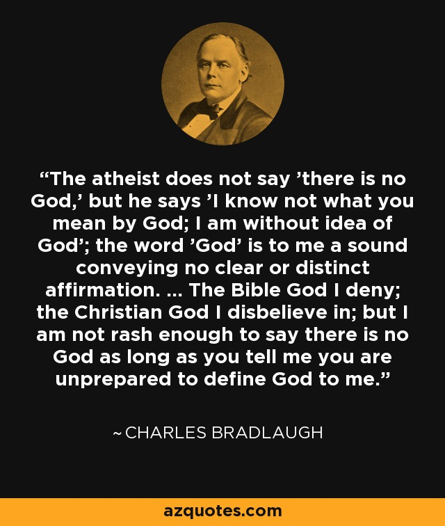 The atheist does not say 'there is no God,' but he says 'I know not what you mean by God; I am without idea of God'; the word 'God' is to me a sound conveying no clear or distinct affirmation. ... The Bible God I deny; the Christian God I disbelieve in; but I am not rash enough to say there is no God as long as you tell me you are unprepared to define God to me. - Charles Bradlaugh