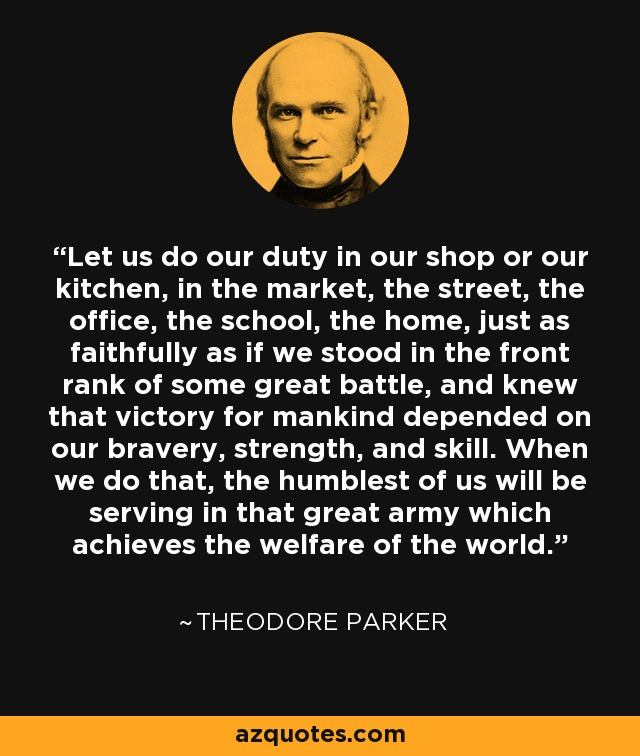 Let us do our duty in our shop or our kitchen, in the market, the street, the office, the school, the home, just as faithfully as if we stood in the front rank of some great battle, and knew that victory for mankind depended on our bravery, strength, and skill. When we do that, the humblest of us will be serving in that great army which achieves the welfare of the world. - Theodore Parker