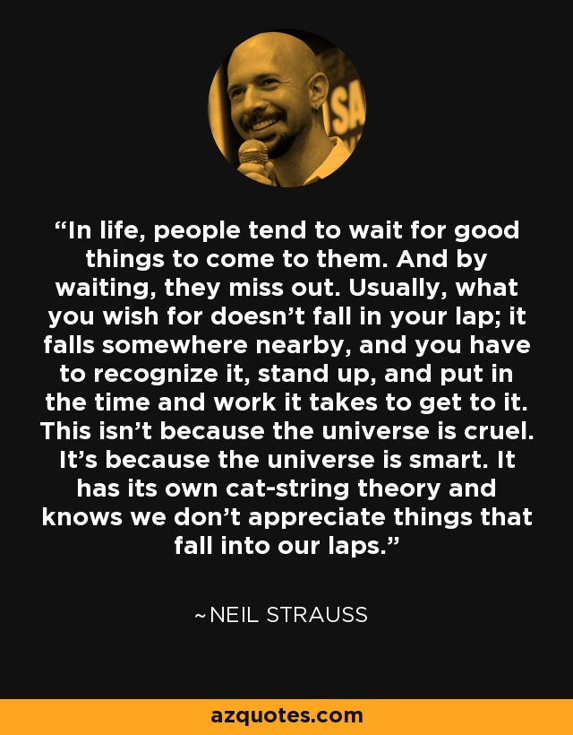 In life, people tend to wait for good things to come to them. And by waiting, they miss out. Usually, what you wish for doesn't fall in your lap; it falls somewhere nearby, and you have to recognize it, stand up, and put in the time and work it takes to get to it. This isn't because the universe is cruel. It's because the universe is smart. It has its own cat-string theory and knows we don't appreciate things that fall into our laps. - Neil Strauss