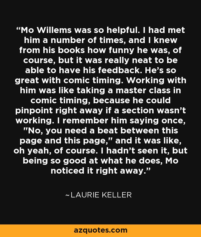 Mo Willems was so helpful. I had met him a number of times, and I knew from his books how funny he was, of course, but it was really neat to be able to have his feedback. He's so great with comic timing. Working with him was like taking a master class in comic timing, because he could pinpoint right away if a section wasn't working. I remember him saying once,