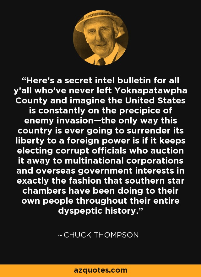 Here's a secret intel bulletin for all y'all who've never left Yoknapatawpha County and imagine the United States is constantly on the precipice of enemy invasion—the only way this country is ever going to surrender its liberty to a foreign power is if it keeps electing corrupt officials who auction it away to multinational corporations and overseas government interests in exactly the fashion that southern star chambers have been doing to their own people throughout their entire dyspeptic history. - Chuck Thompson