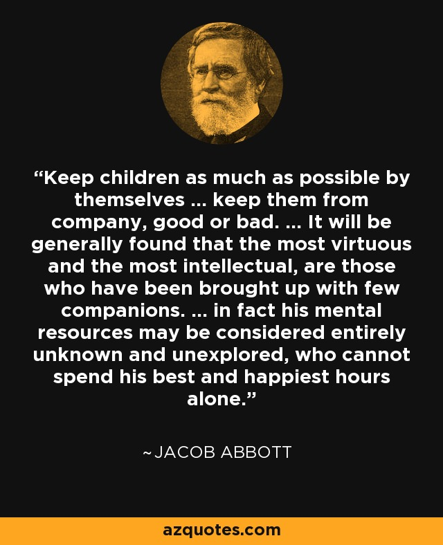 Keep children as much as possible by themselves ... keep them from company, good or bad. ... It will be generally found that the most virtuous and the most intellectual, are those who have been brought up with few companions. ... in fact his mental resources may be considered entirely unknown and unexplored, who cannot spend his best and happiest hours alone. - Jacob Abbott