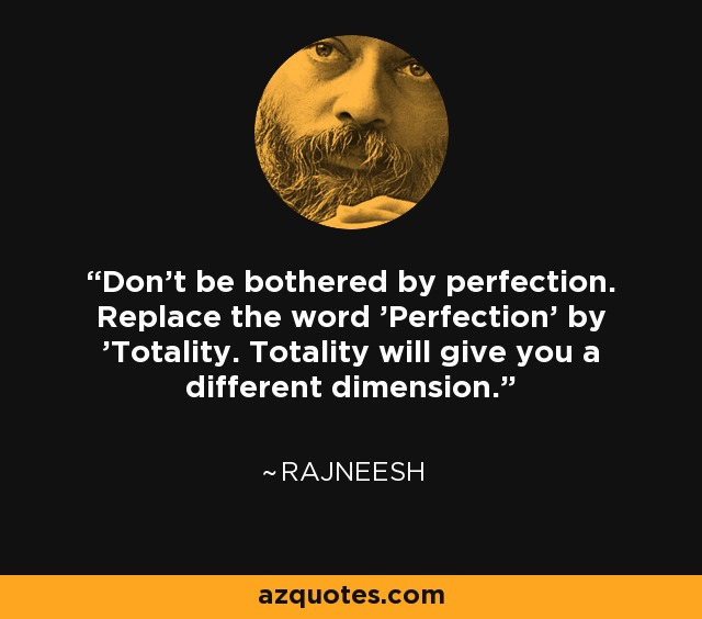 Don't be bothered by perfection. Replace the word 'Perfection' by 'Totality. Totality will give you a different dimension. - Rajneesh