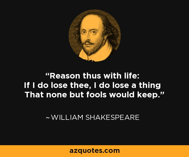 Reason thus with life: If I do lose thee, I do lose a thing That none but fools would keep. - William Shakespeare