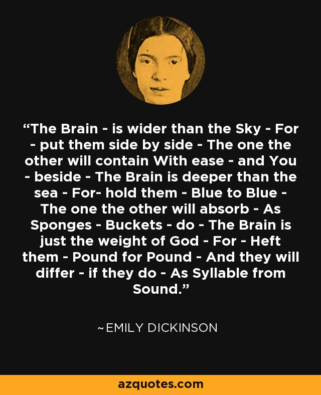 The Brain - is wider than the Sky - For - put them side by side - The one the other will contain With ease - and You - beside - The Brain is deeper than the sea - For- hold them - Blue to Blue - The one the other will absorb - As Sponges - Buckets - do - The Brain is just the weight of God - For - Heft them - Pound for Pound - And they will differ - if they do - As Syllable from Sound. - Emily Dickinson