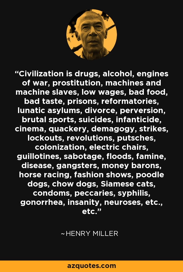 Civilization is drugs, alcohol, engines of war, prostitution, machines and machine slaves, low wages, bad food, bad taste, prisons, reformatories, lunatic asylums, divorce, perversion, brutal sports, suicides, infanticide, cinema, quackery, demagogy, strikes, lockouts, revolutions, putsches, colonization, electric chairs, guillotines, sabotage, floods, famine, disease, gangsters, money barons, horse racing, fashion shows, poodle dogs, chow dogs, Siamese cats, condoms, peccaries, syphilis, gonorrhea, insanity, neuroses, etc., etc. - Henry Miller