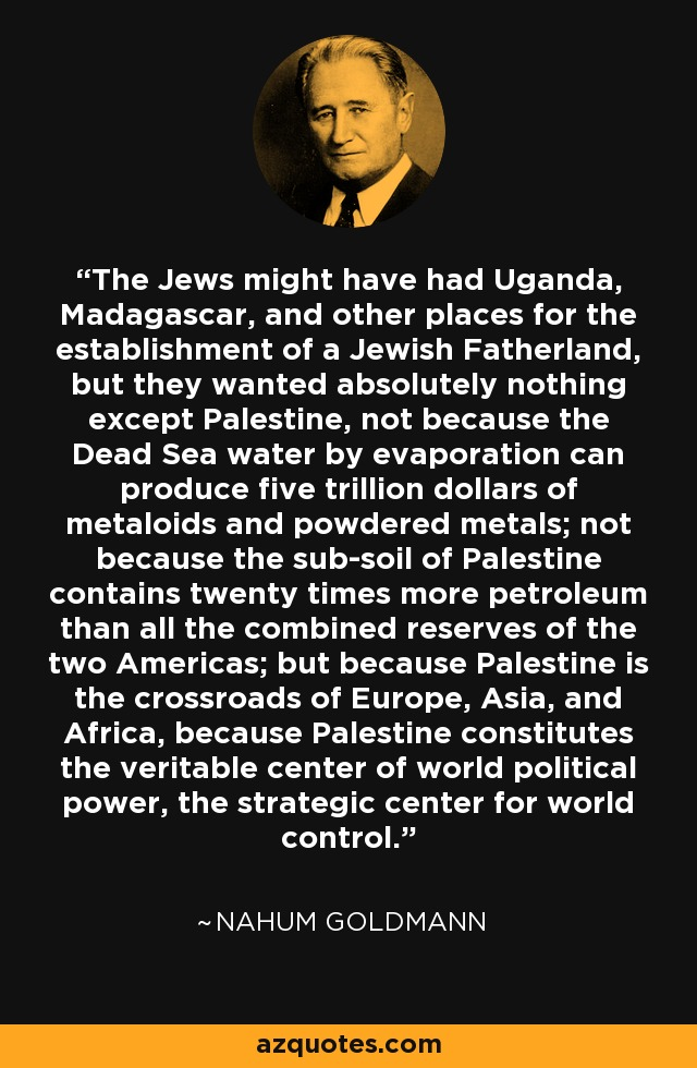The Jews might have had Uganda, Madagascar, and other places for the establishment of a Jewish Fatherland, but they wanted absolutely nothing except Palestine, not because the Dead Sea water by evaporation can produce five trillion dollars of metaloids and powdered metals; not because the sub-soil of Palestine contains twenty times more petroleum than all the combined reserves of the two Americas; but because Palestine is the crossroads of Europe, Asia, and Africa, because Palestine constitutes the veritable center of world political power, the strategic center for world control. - Nahum Goldmann