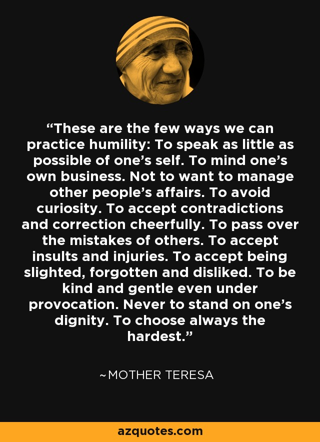 These are the few ways we can practice humility: To speak as little as possible of one's self. To mind one's own business. Not to want to manage other people's affairs. To avoid curiosity. To accept contradictions and correction cheerfully. To pass over the mistakes of others. To accept insults and injuries. To accept being slighted, forgotten and disliked. To be kind and gentle even under provocation. Never to stand on one's dignity. To choose always the hardest. - Mother Teresa