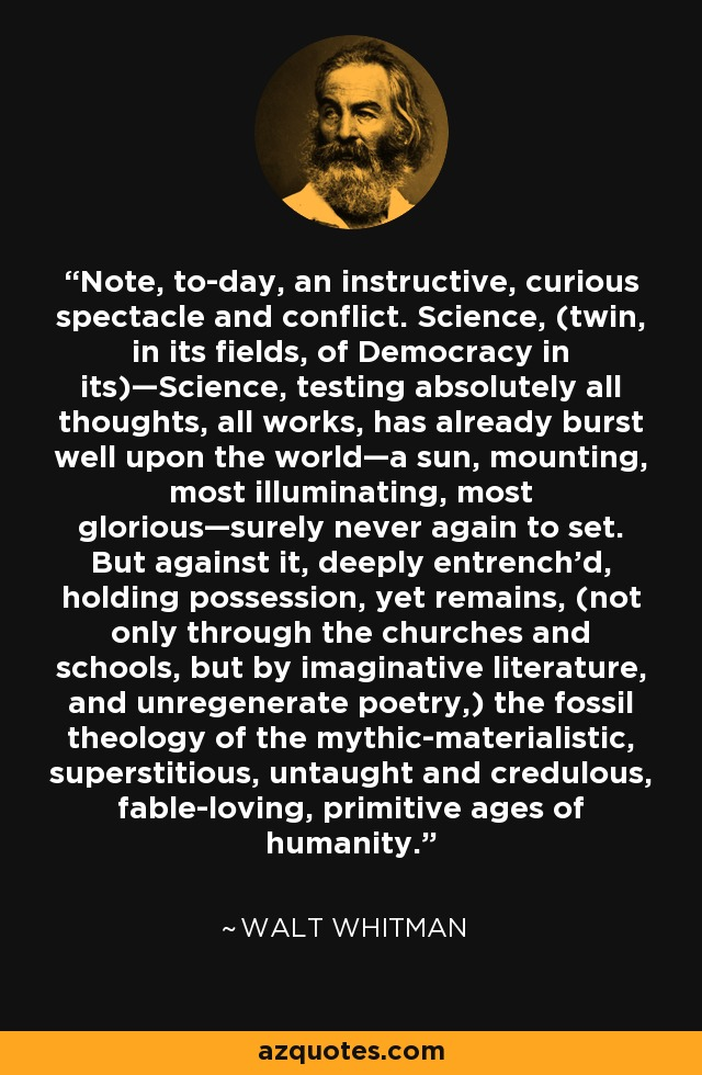 Note, to-day, an instructive, curious spectacle and conflict. Science, (twin, in its fields, of Democracy in its)—Science, testing absolutely all thoughts, all works, has already burst well upon the world—a sun, mounting, most illuminating, most glorious—surely never again to set. But against it, deeply entrench'd, holding possession, yet remains, (not only through the churches and schools, but by imaginative literature, and unregenerate poetry,) the fossil theology of the mythic-materialistic, superstitious, untaught and credulous, fable-loving, primitive ages of humanity. - Walt Whitman