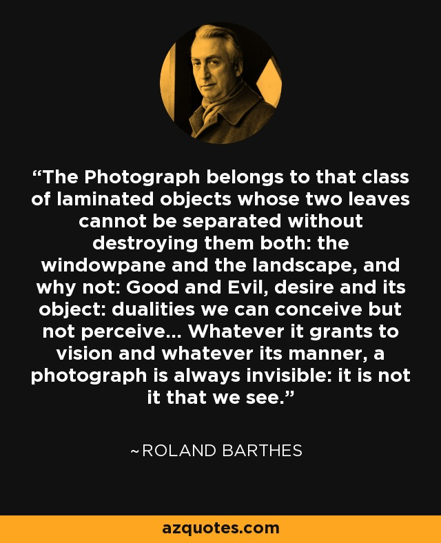 The Photograph belongs to that class of laminated objects whose two leaves cannot be separated without destroying them both: the windowpane and the landscape, and why not: Good and Evil, desire and its object: dualities we can conceive but not perceive... Whatever it grants to vision and whatever its manner, a photograph is always invisible: it is not it that we see. - Roland Barthes