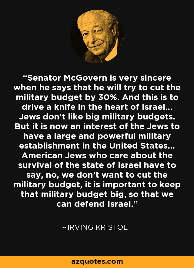 Senator McGovern is very sincere when he says that he will try to cut the military budget by 30%. And this is to drive a knife in the heart of Israel... Jews don't like big military budgets. But it is now an interest of the Jews to have a large and powerful military establishment in the United States... American Jews who care about the survival of the state of Israel have to say, no, we don't want to cut the military budget, it is important to keep that military budget big, so that we can defend Israel. - Irving Kristol