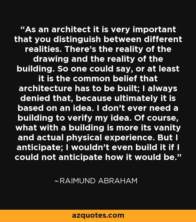 As an architect it is very important that you distinguish between different realities. There's the reality of the drawing and the reality of the building. So one could say, or at least it is the common belief that architecture has to be built; I always denied that, because ultimately it is based on an idea. I don't ever need a building to verify my idea. Of course, what with a building is more its vanity and actual physical experience. But I anticipate; I wouldn't even build it if I could not anticipate how it would be. - Raimund Abraham