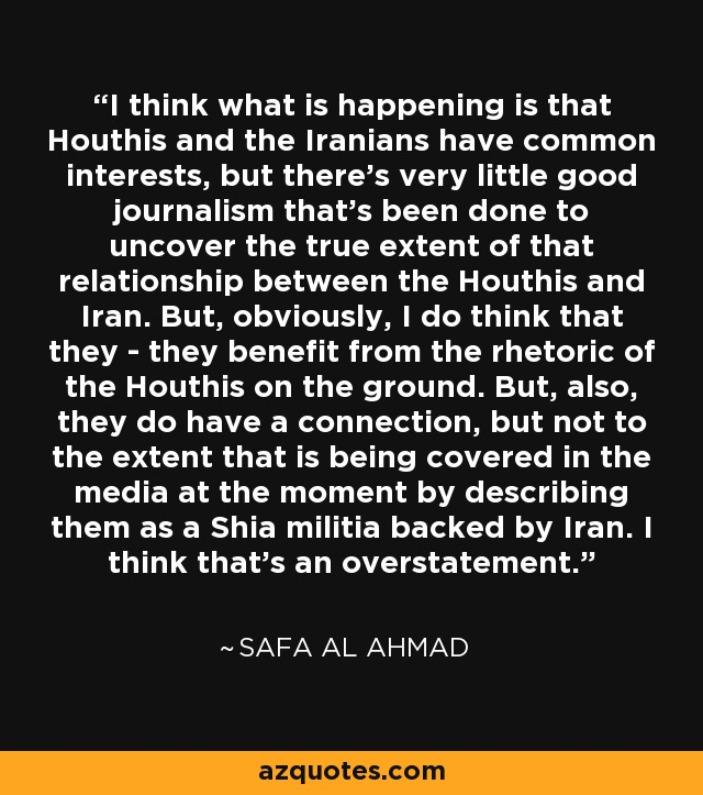 I think what is happening is that Houthis and the Iranians have common interests, but there's very little good journalism that's been done to uncover the true extent of that relationship between the Houthis and Iran. But, obviously, I do think that they - they benefit from the rhetoric of the Houthis on the ground. But, also, they do have a connection, but not to the extent that is being covered in the media at the moment by describing them as a Shia militia backed by Iran. I think that's an overstatement. - Safa Al Ahmad