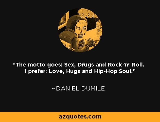 The motto goes: Sex, Drugs and Rock 'n' Roll. I prefer: Love, Hugs and Hip-Hop Soul. - Daniel Dumile