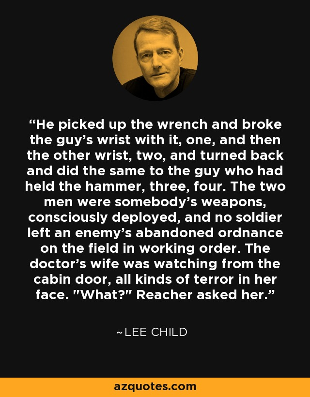 He picked up the wrench and broke the guy's wrist with it, one, and then the other wrist, two, and turned back and did the same to the guy who had held the hammer, three, four. The two men were somebody's weapons, consciously deployed, and no soldier left an enemy's abandoned ordnance on the field in working order. The doctor's wife was watching from the cabin door, all kinds of terror in her face.