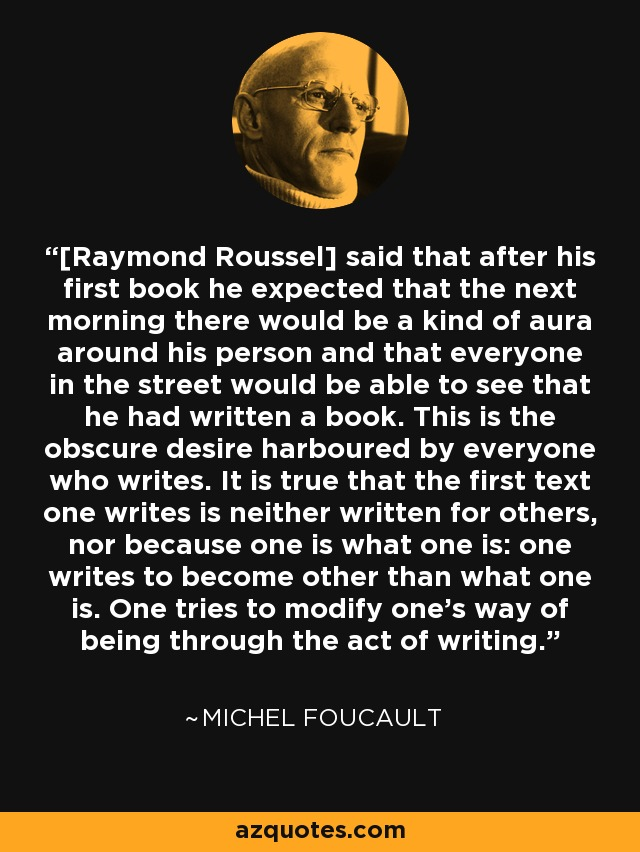 [Raymond Roussel] said that after his first book he expected that the next morning there would be a kind of aura around his person and that everyone in the street would be able to see that he had written a book. This is the obscure desire harboured by everyone who writes. It is true that the first text one writes is neither written for others, nor because one is what one is: one writes to become other than what one is. One tries to modify one's way of being through the act of writing. - Michel Foucault