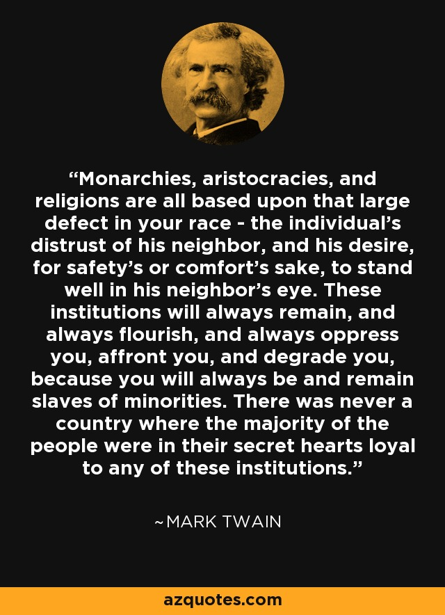 Monarchies, aristocracies, and religions are all based upon that large defect in your race - the individual's distrust of his neighbor, and his desire, for safety's or comfort's sake, to stand well in his neighbor's eye. These institutions will always remain, and always flourish, and always oppress you, affront you, and degrade you, because you will always be and remain slaves of minorities. There was never a country where the majority of the people were in their secret hearts loyal to any of these institutions. - Mark Twain