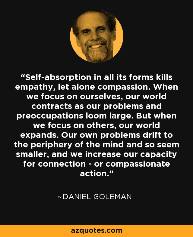 Self-absorption in all its forms kills empathy, let alone compassion. When we focus on ourselves, our world contracts as our problems and preoccupations loom large. But when we focus on others, our world expands. Our own problems drift to the periphery of the mind and so seem smaller, and we increase our capacity for connection - or compassionate action. - Daniel Goleman