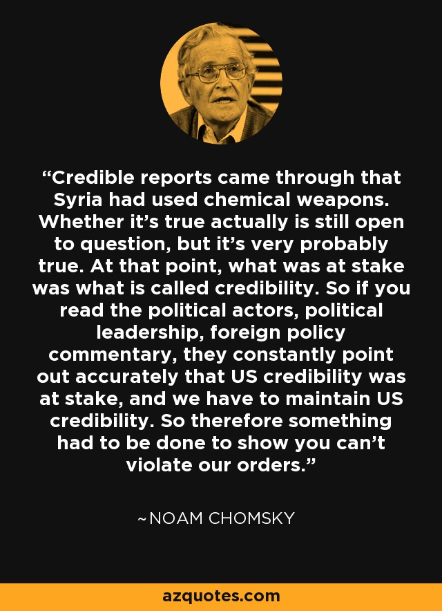Credible reports came through that Syria had used chemical weapons. Whether it's true actually is still open to question, but it's very probably true. At that point, what was at stake was what is called credibility. So if you read the political actors, political leadership, foreign policy commentary, they constantly point out accurately that US credibility was at stake, and we have to maintain US credibility. So therefore something had to be done to show you can't violate our orders. - Noam Chomsky