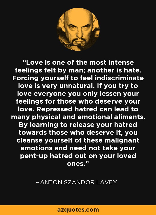 Love is one of the most intense feelings felt by man; another is hate. Forcing yourself to feel indiscriminate love is very unnatural. If you try to love everyone you only lessen your feelings for those who deserve your love. Repressed hatred can lead to many physical and emotional aliments. By learning to release your hatred towards those who deserve it, you cleanse yourself of these malignant emotions and need not take your pent-up hatred out on your loved ones. - Anton Szandor LaVey