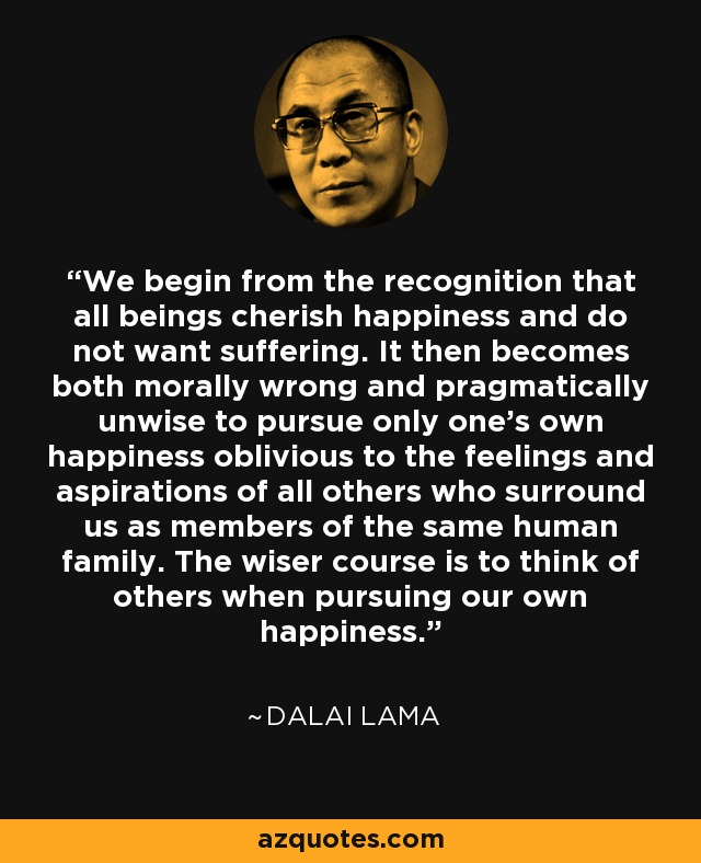 We begin from the recognition that all beings cherish happiness and do not want suffering. It then becomes both morally wrong and pragmatically unwise to pursue only one's own happiness oblivious to the feelings and aspirations of all others who surround us as members of the same human family. The wiser course is to think of others when pursuing our own happiness. - Dalai Lama